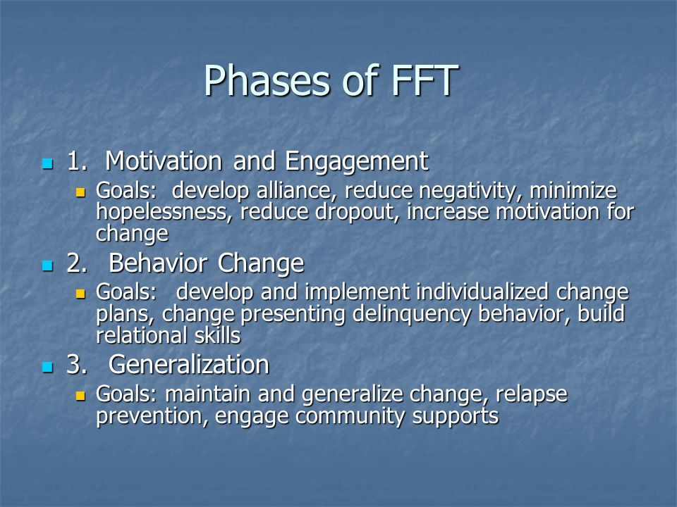 Phases of FFT 1. Motivation and Engagement 1. Motivation and Engagement Goals: develop alliance, reduce negativity, minimize hopelessness, reduce drop