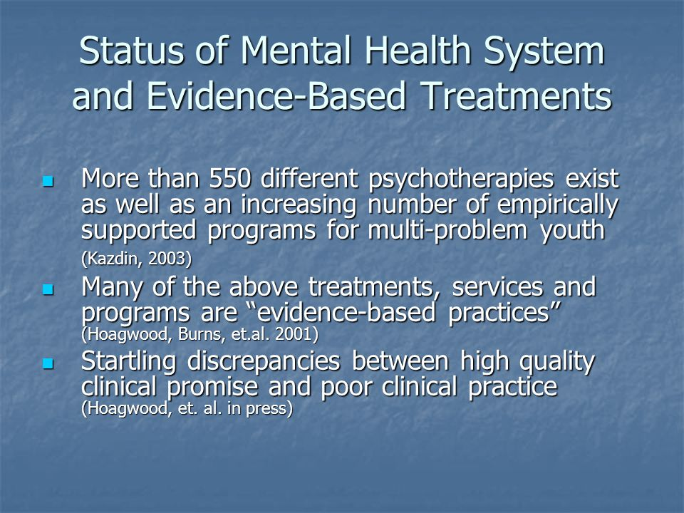 Status of Mental Health System and Evidence-Based Treatments More than 550 different psychotherapies exist as well as an increasing number of empirica