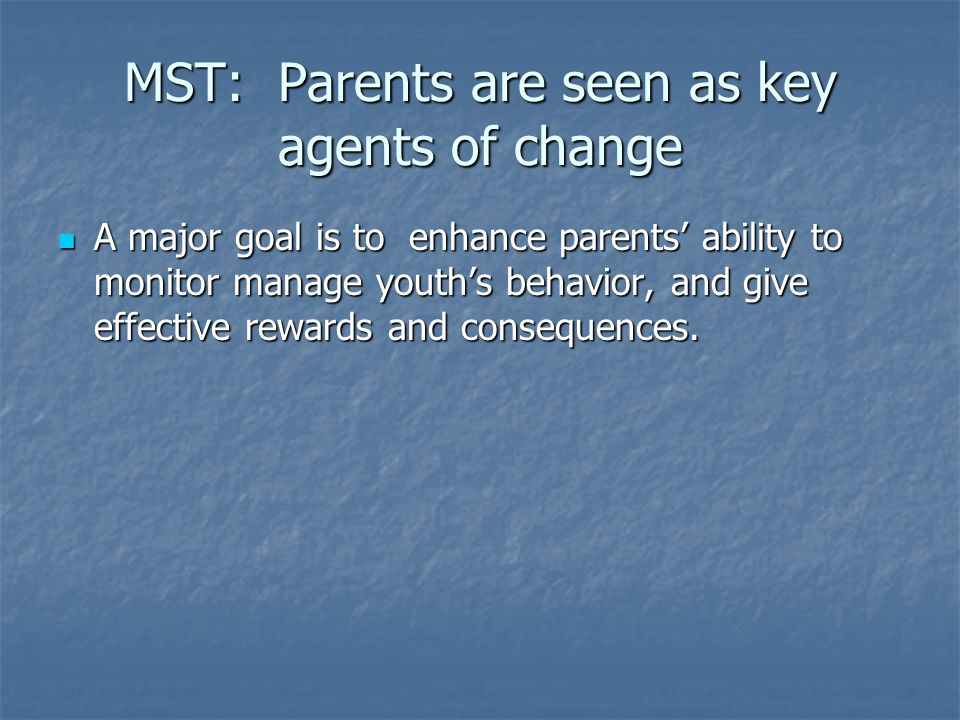 MST: Parents are seen as key agents of change A major goal is to enhance parents' ability to monitor manage youth's behavior, and give effective rewar