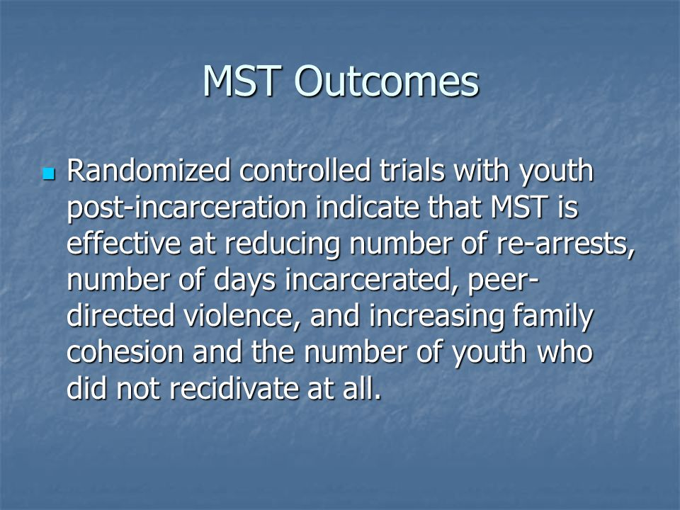 MST Outcomes Randomized controlled trials with youth post-incarceration indicate that MST is effective at reducing number of re-arrests, number of day