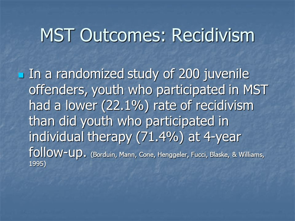 MST Outcomes: Recidivism In a randomized study of 200 juvenile offenders, youth who participated in MST had a lower (22.1%) rate of recidivism than di