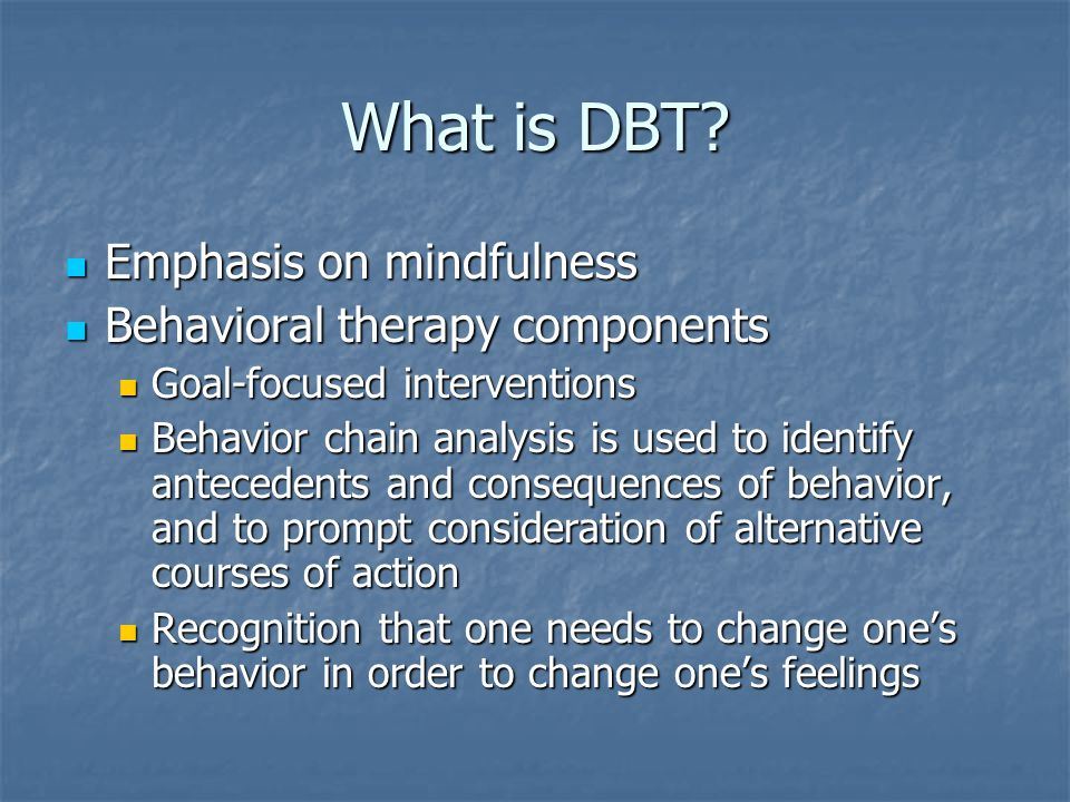What is DBT? Emphasis on mindfulness Emphasis on mindfulness Behavioral therapy components Behavioral therapy components Goal-focused interventions Go