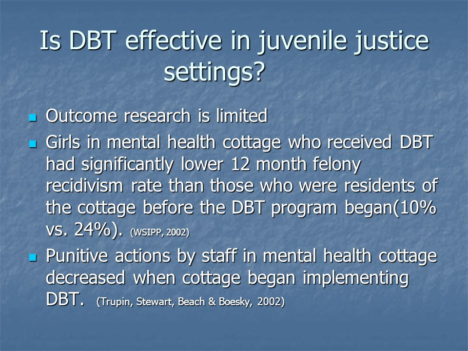 Is DBT effective in juvenile justice settings? Outcome research is limited Outcome research is limited Girls in mental health cottage who received DBT