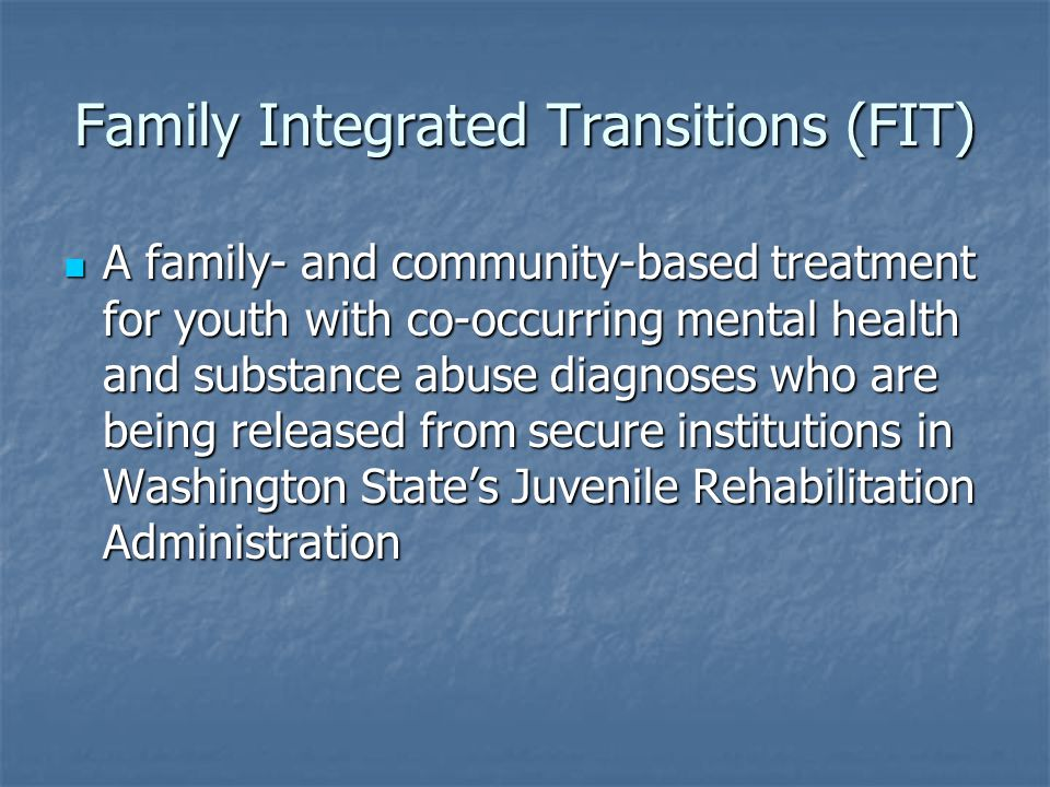 Family Integrated Transitions (FIT) A family- and community-based treatment for youth with co-occurring mental health and substance abuse diagnoses wh