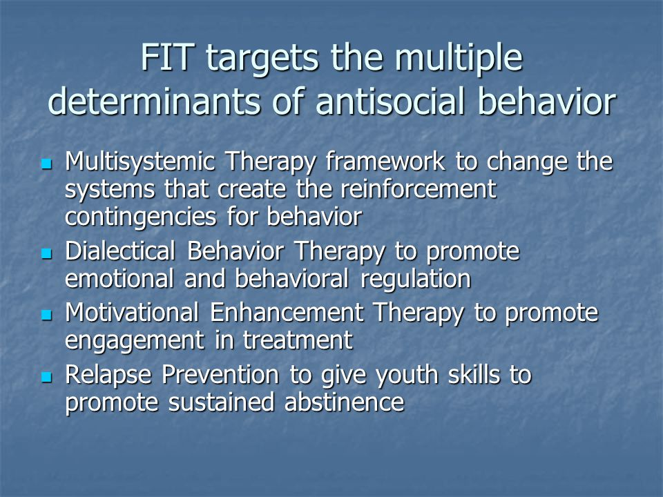 FIT targets the multiple determinants of antisocial behavior Multisystemic Therapy framework to change the systems that create the reinforcement conti