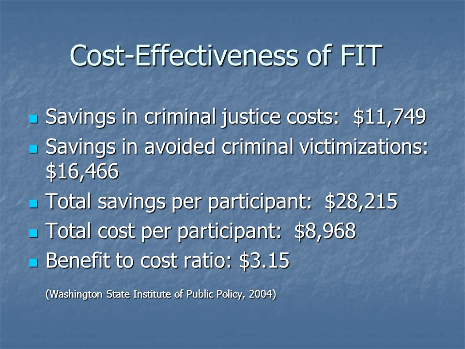 Cost-Effectiveness of FIT Savings in criminal justice costs: $11,749 Savings in criminal justice costs: $11,749 Savings in avoided criminal victimizat