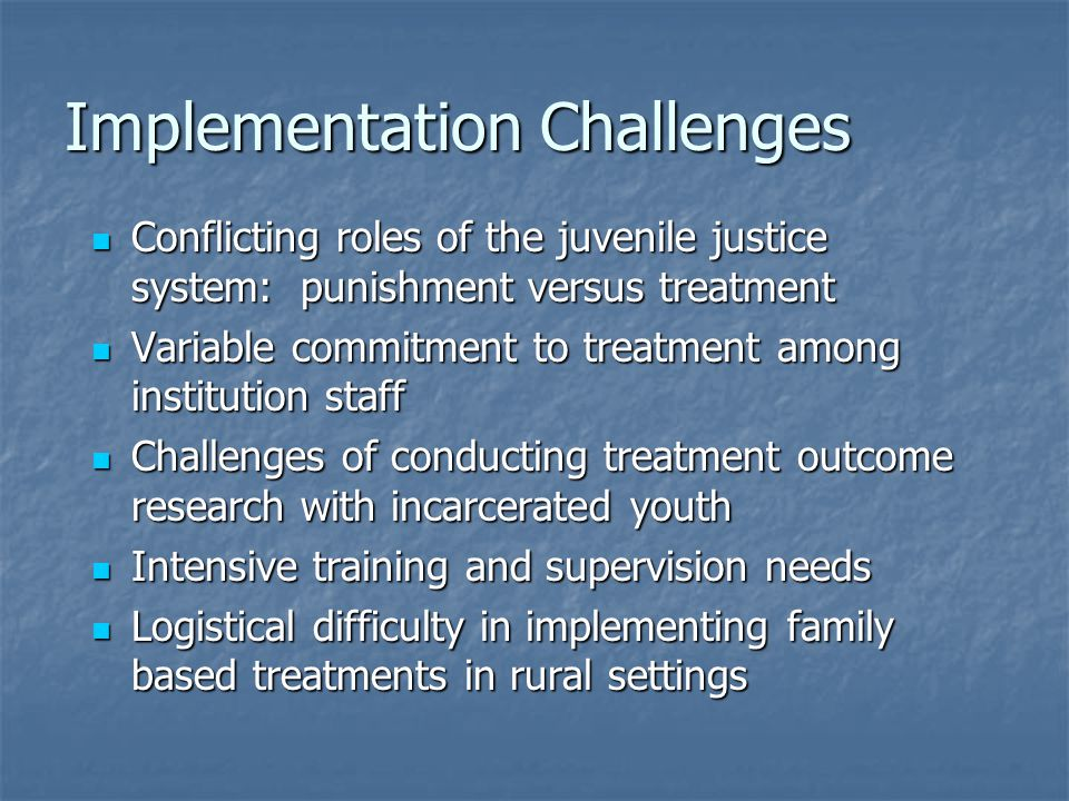 Implementation Challenges Conflicting roles of the juvenile justice system: punishment versus treatment Conflicting roles of the juvenile justice syst