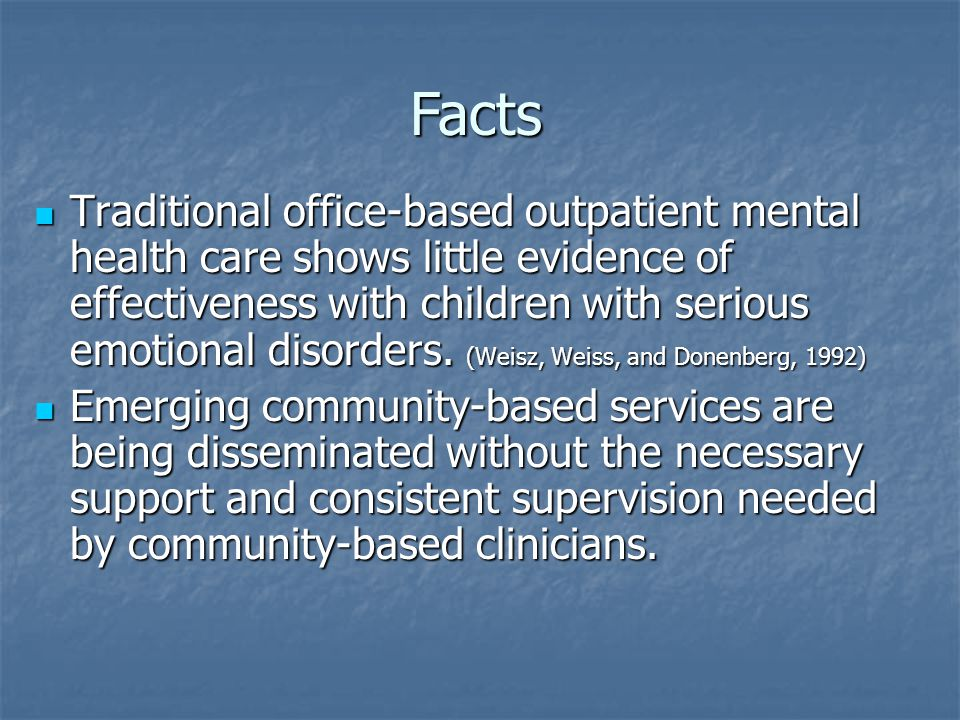 Facts Traditional office-based outpatient mental health care shows little evidence of effectiveness with children with serious emotional disorders. (W