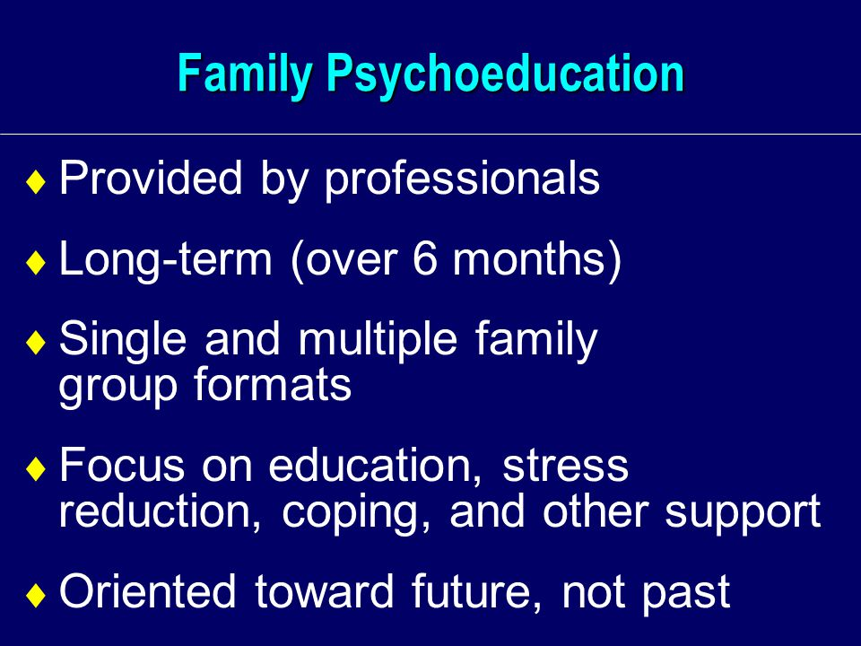 Family Psychoeducation  Provided by professionals  Long-term (over 6 months)  Single and multiple family group formats  Focus on education, stress reduction, coping, and other support  Oriented toward future, not past