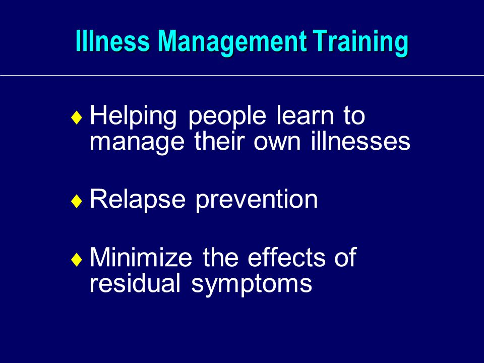 Illness Management Training  Helping people learn to manage their own illnesses  Relapse prevention  Minimize the effects of residual symptoms
