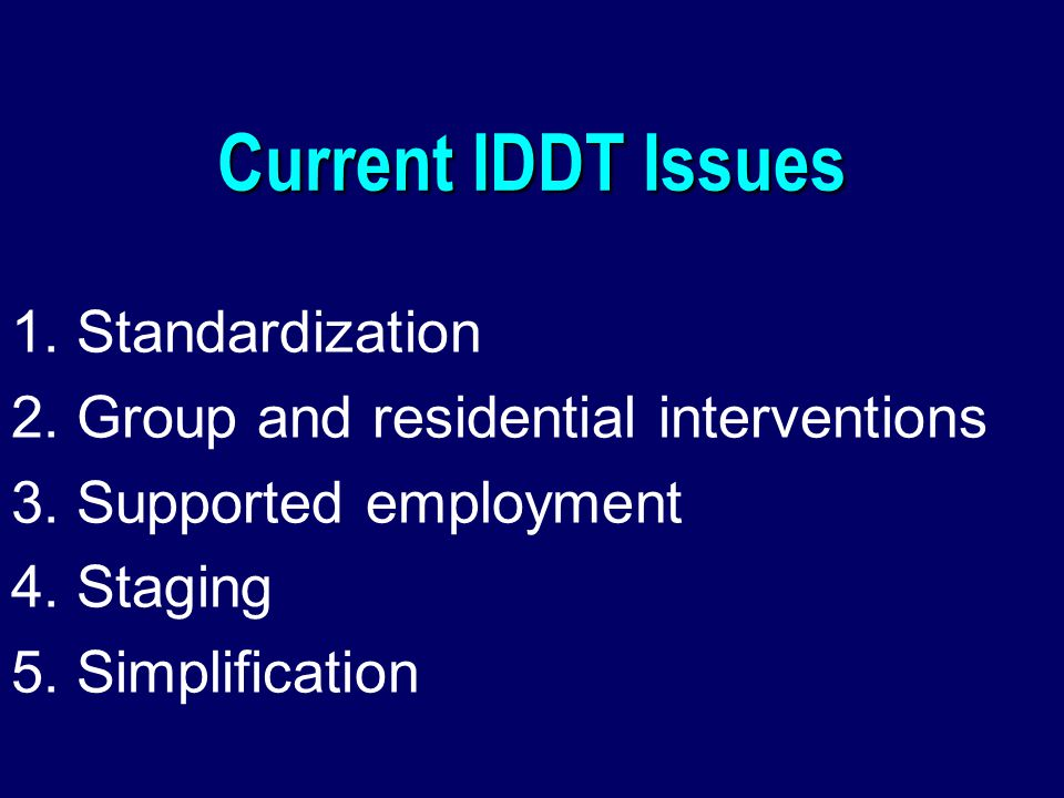 Current IDDT Issues 1. Standardization 2. Group and residential interventions 3.
