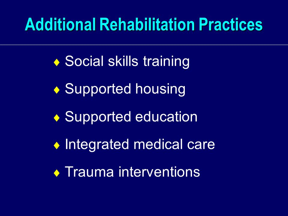 Additional Rehabilitation Practices  Social skills training  Supported housing  Supported education  Integrated medical care  Trauma interventions