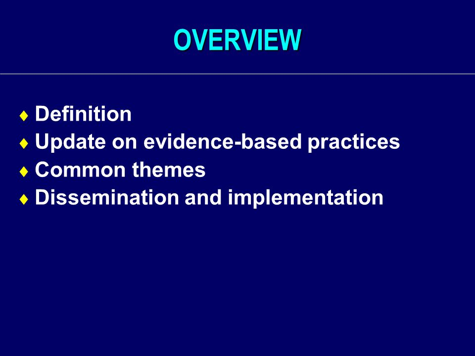 OVERVIEW  Definition  Update on evidence-based practices  Common themes  Dissemination and implementation