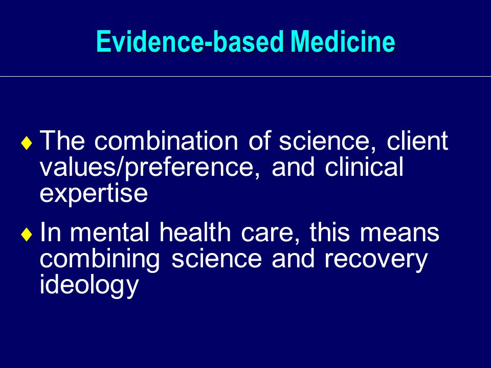 Evidence-based Medicine  The combination of science, client values/preference, and clinical expertise  In mental health care, this means combining science and recovery ideology