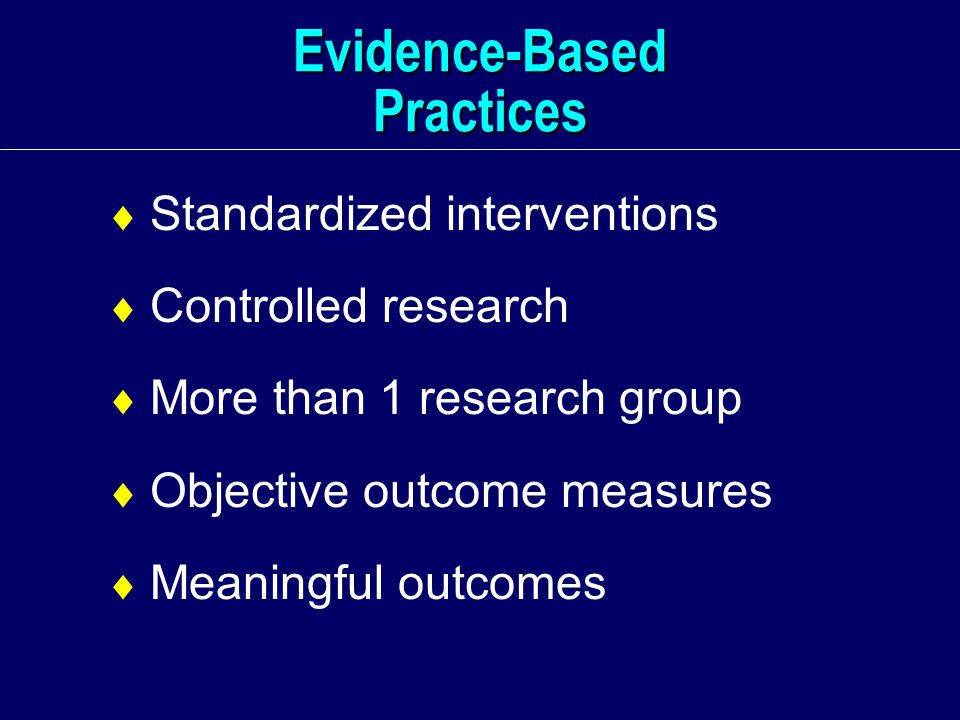 Evidence-Based Practices  Standardized interventions  Controlled research  More than 1 research group  Objective outcome measures  Meaningful outcomes