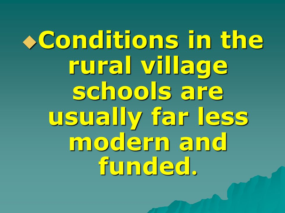  Conditions in the rural village schools are usually far less modern and funded.