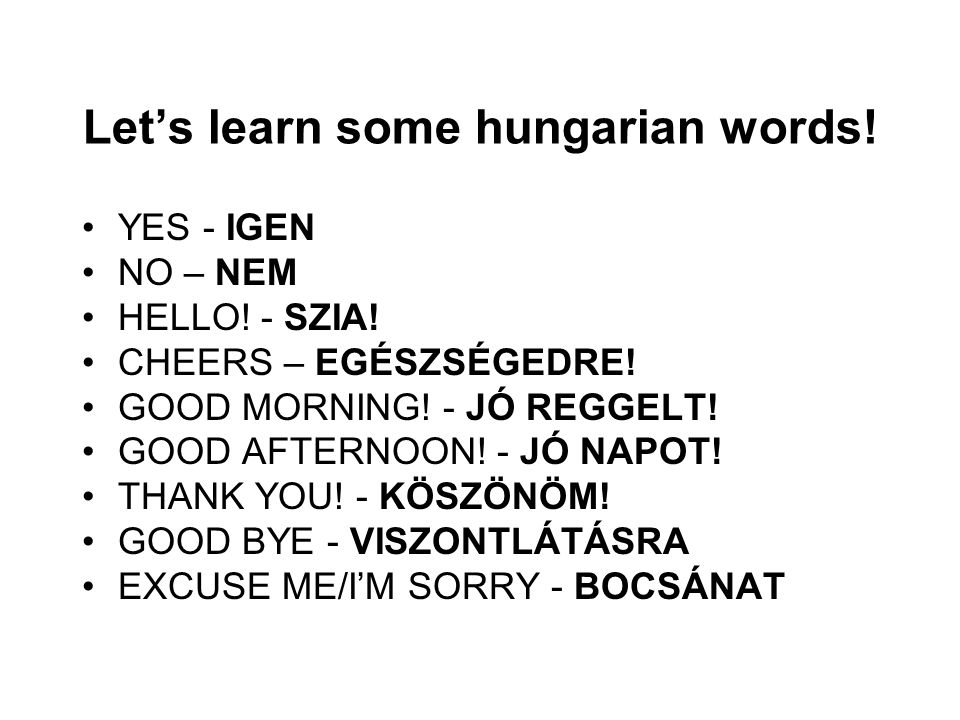Let's learn some hungarian words. YES - IGEN NO – NEM HELLO.