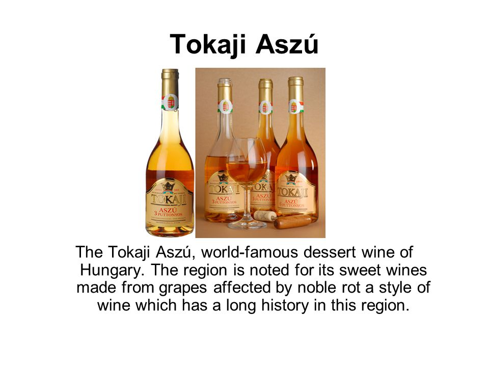 Tokaji Aszú The Tokaji Aszú, world-famous dessert wine of Hungary. The region is noted for its sweet wines made from grapes affected by noble rot a st