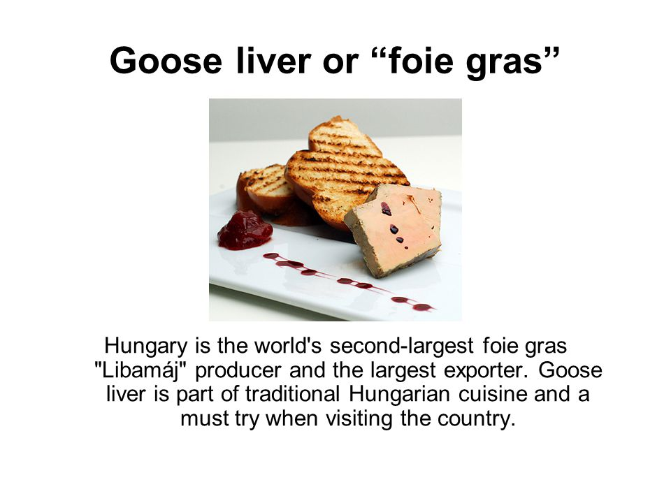 Goose liver or foie gras Hungary is the world s second-largest foie gras Libamáj producer and the largest exporter.