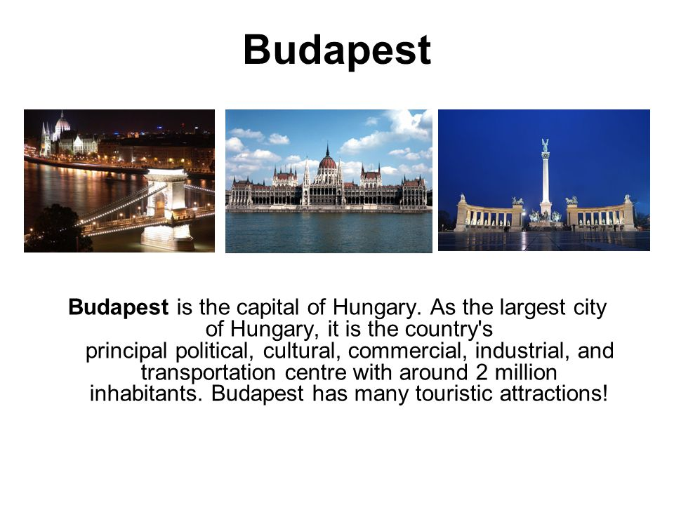 Budapest Budapest is the capital of Hungary.