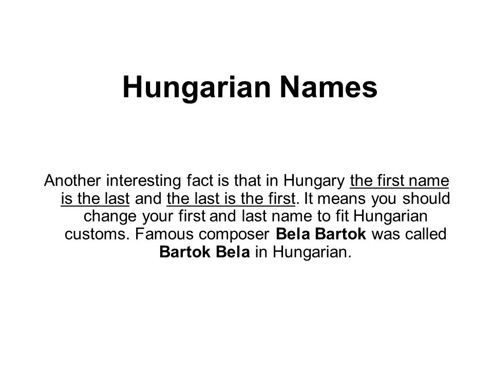 Hungarian Names Another interesting fact is that in Hungary the first name is the last and the last is the first.