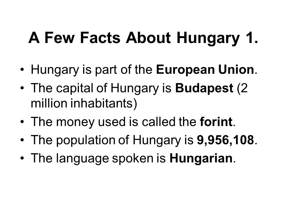 A Few Facts About Hungary 1. Hungary is part of the European Union.