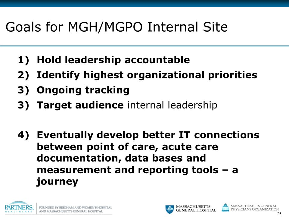25 1)Hold leadership accountable 2)Identify highest organizational priorities 3)Ongoing tracking 3)Target audience internal leadership 4)Eventually develop better IT connections between point of care, acute care documentation, data bases and measurement and reporting tools – a journey Goals for MGH/MGPO Internal Site