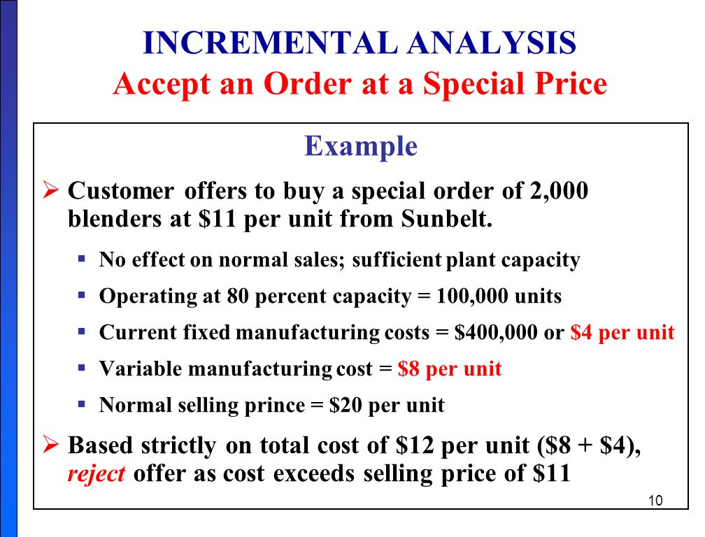 10 INCREMENTAL ANALYSIS Accept an Order at a Special Price Example  Customer offers to buy a special order of 2,000 blenders at $11 per unit from Sunbelt.