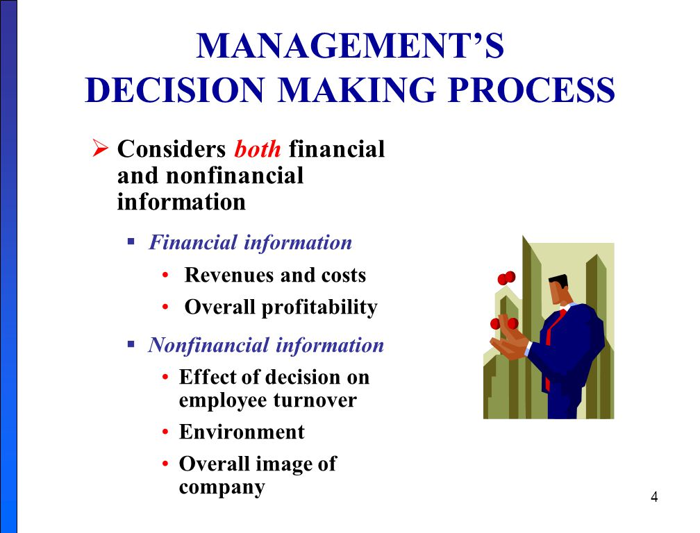 4 MANAGEMENT'S DECISION MAKING PROCESS  Considers both financial and nonfinancial information  Financial information Revenues and costs Overall profitability  Nonfinancial information Effect of decision on employee turnover Environment Overall image of company