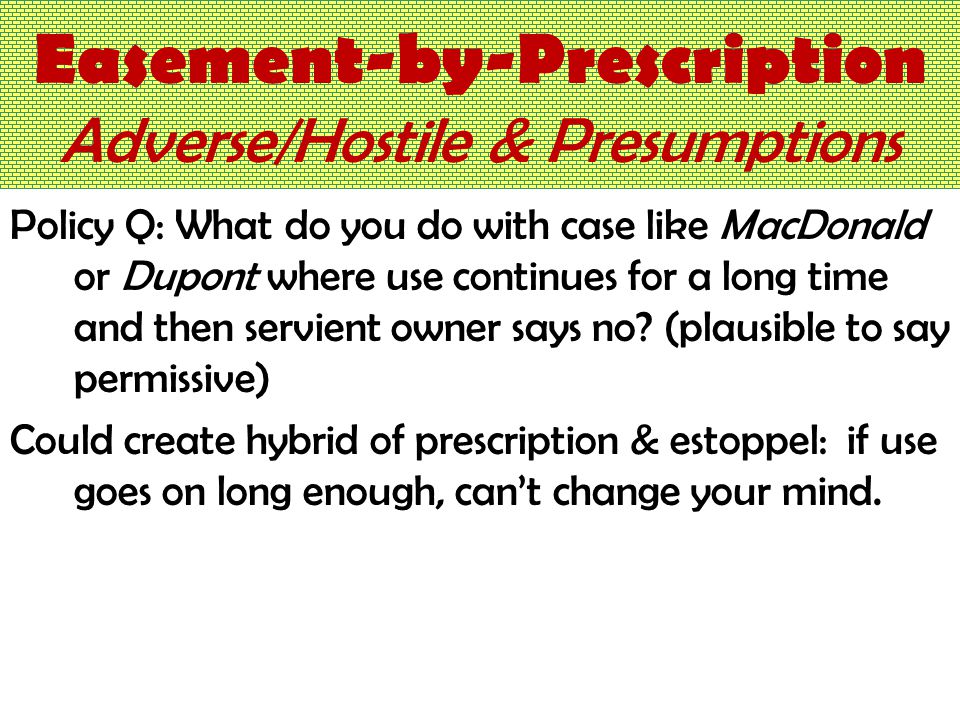 Easement-by-Prescription Adverse/Hostile & Presumptions Policy Q: What do you do with case like MacDonald or Dupont where use continues for a long time and then servient owner says no.