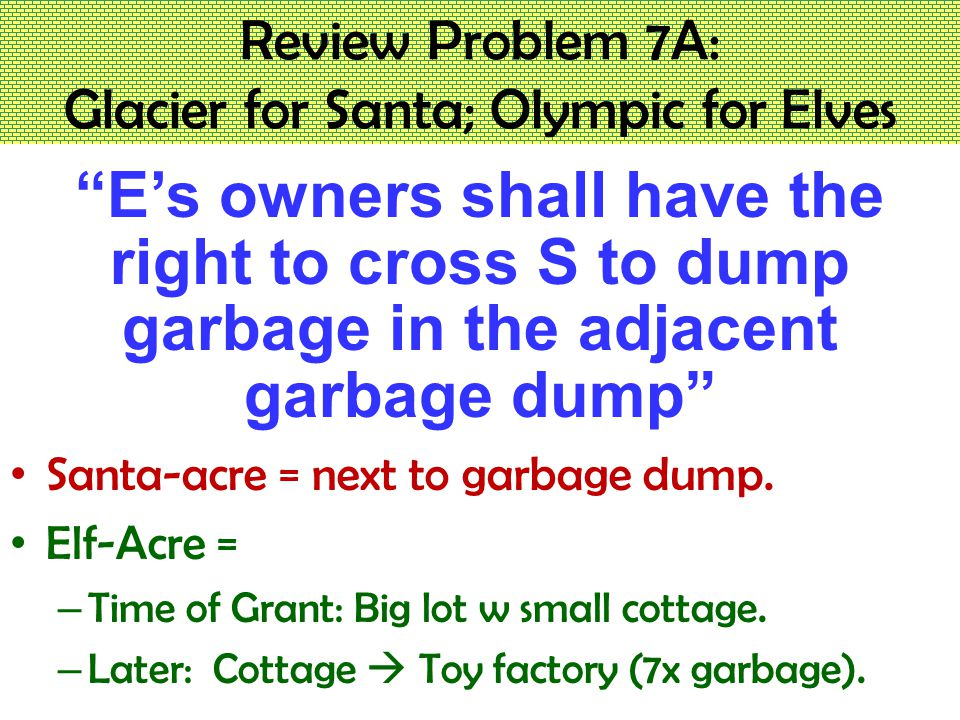 Review Problem 7A: Glacier for Santa; Olympic for Elves E's owners shall have the right to cross S to dump garbage in the adjacent garbage dump Santa-acre = next to garbage dump.