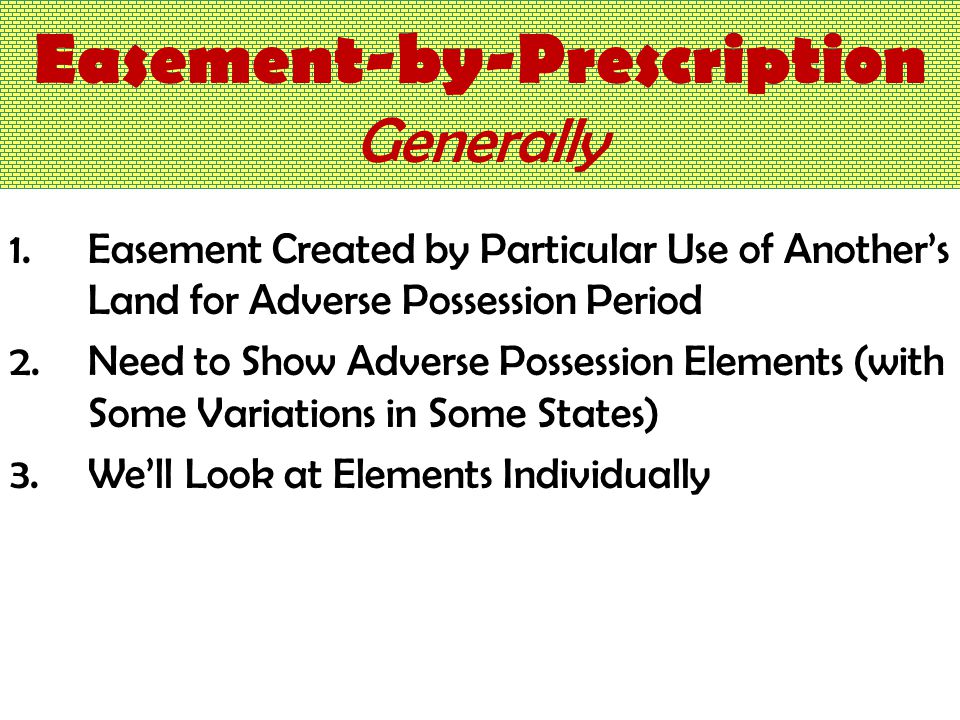 Easement-by-Prescription Generally 1.Easement Created by Particular Use of Another's Land for Adverse Possession Period 2.Need to Show Adverse Possession Elements (with Some Variations in Some States) 3.We'll Look at Elements Individually