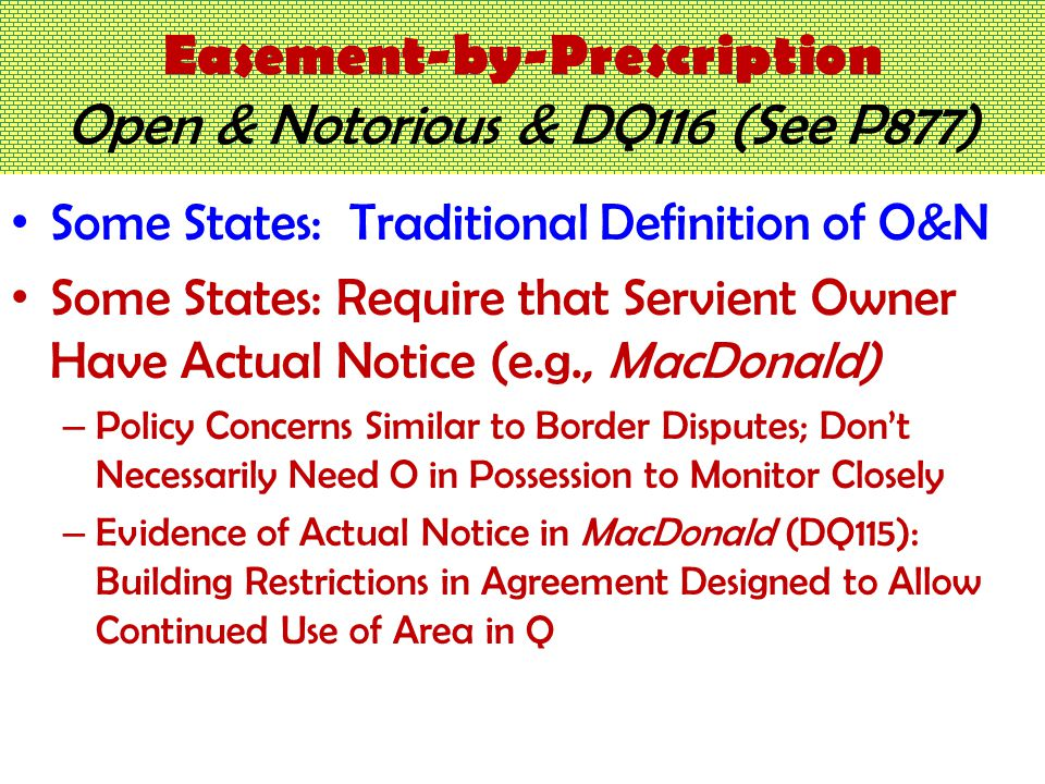 Easement-by-Prescription Open & Notorious & DQ116 (See P877) Some States: Traditional Definition of O&N Some States: Require that Servient Owner Have Actual Notice (e.g., MacDonald) – Policy Concerns Similar to Border Disputes; Don't Necessarily Need O in Possession to Monitor Closely – Evidence of Actual Notice in MacDonald (DQ115): Building Restrictions in Agreement Designed to Allow Continued Use of Area in Q