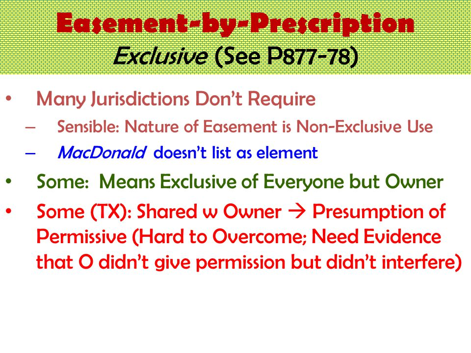 Easement-by-Prescription Exclusive (See P877-78) Many Jurisdictions Don't Require – Sensible: Nature of Easement is Non-Exclusive Use – MacDonald doesn't list as element Some: Means Exclusive of Everyone but Owner Some (TX): Shared w Owner  Presumption of Permissive (Hard to Overcome; Need Evidence that O didn't give permission but didn't interfere)