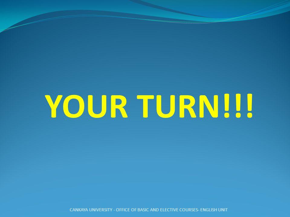 YOUR TURN!!! CANKAYA UNIVERSITY - OFFICE OF BASIC AND ELECTIVE COURSES- ENGLISH UNIT
