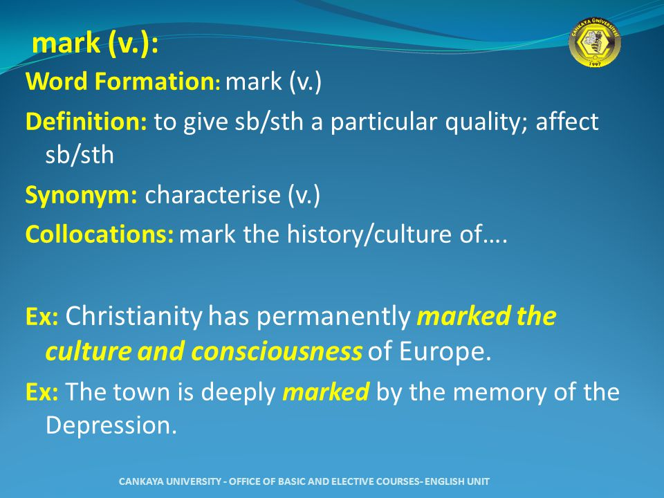 mark (v.): Word Formation : mark (v.) Definition: to give sb/sth a particular quality; affect sb/sth Synonym: characterise (v.) Collocations: mark the history/culture of….