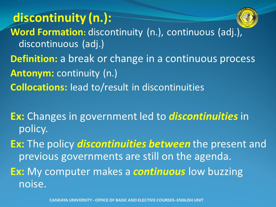 discontinuity (n.): Word Formation : discontinuity (n.), continuous (adj.), discontinuous (adj.) Definition: a break or change in a continuous process Antonym: continuity (n.) Collocations: lead to/result in discontinuities Ex: Changes in government led to discontinuities in policy.