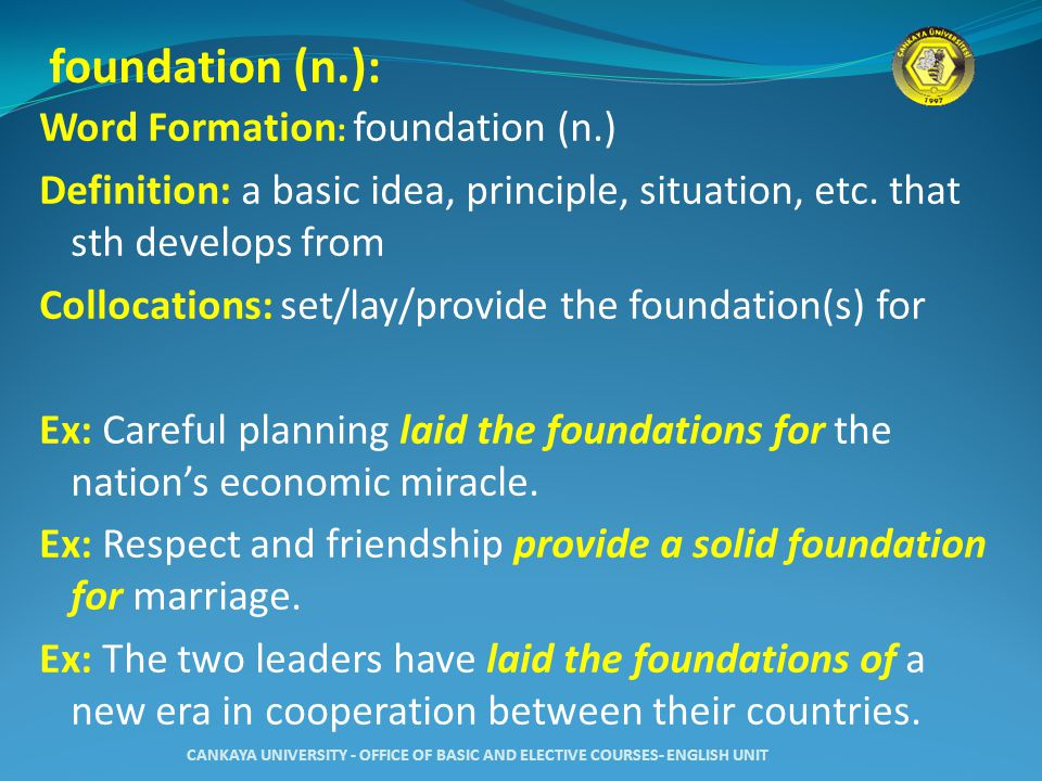foundation (n.): Word Formation : foundation (n.) Definition: a basic idea, principle, situation, etc.