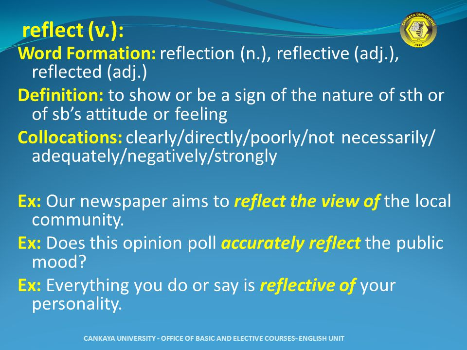 reflect (v.): Word Formation: reflection (n.), reflective (adj.), reflected (adj.) Definition: to show or be a sign of the nature of sth or of sb's attitude or feeling Collocations: clearly/directly/poorly/not necessarily/ adequately/negatively/strongly Ex: Our newspaper aims to reflect the view of the local community.