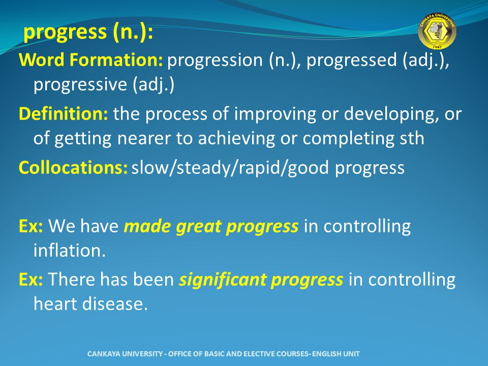 progress (n.): Word Formation: progression (n.), progressed (adj.), progressive (adj.) Definition: the process of improving or developing, or of getting nearer to achieving or completing sth Collocations: slow/steady/rapid/good progress Ex: We have made great progress in controlling inflation.