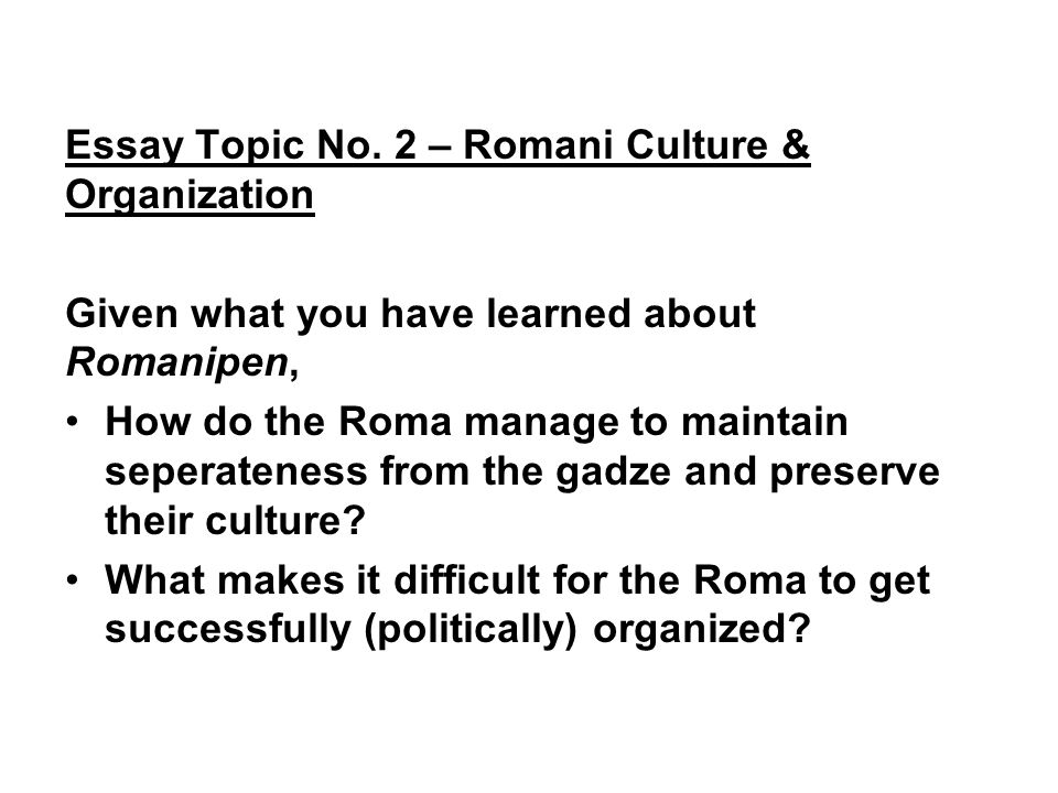 Essay Topic No. 2 – Romani Culture & Organization Given what you have learned about Romanipen, How do the Roma manage to maintain seperateness from th