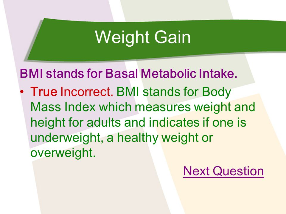 Weight Gain BMI stands for Basal Metabolic Intake. True Incorrect. BMI stands for Body Mass Index which measures weight and height for adults and indi