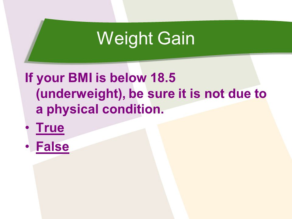 Weight Gain If your BMI is below 18.5 (underweight), be sure it is not due to a physical condition.