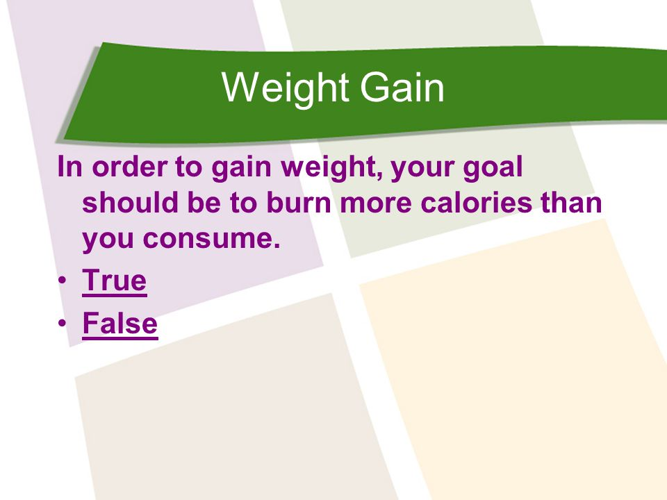 Weight Gain In order to gain weight, your goal should be to burn in more calories than you consume.