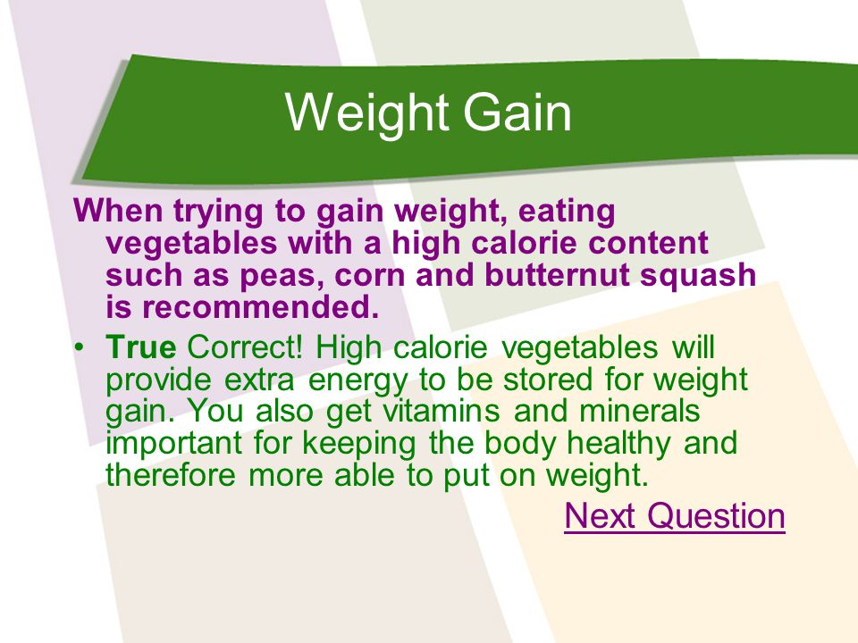 Weight Gain When trying to gain weight, eating vegetables with a high calorie content such as peas, corn and butternut squash is recommended.