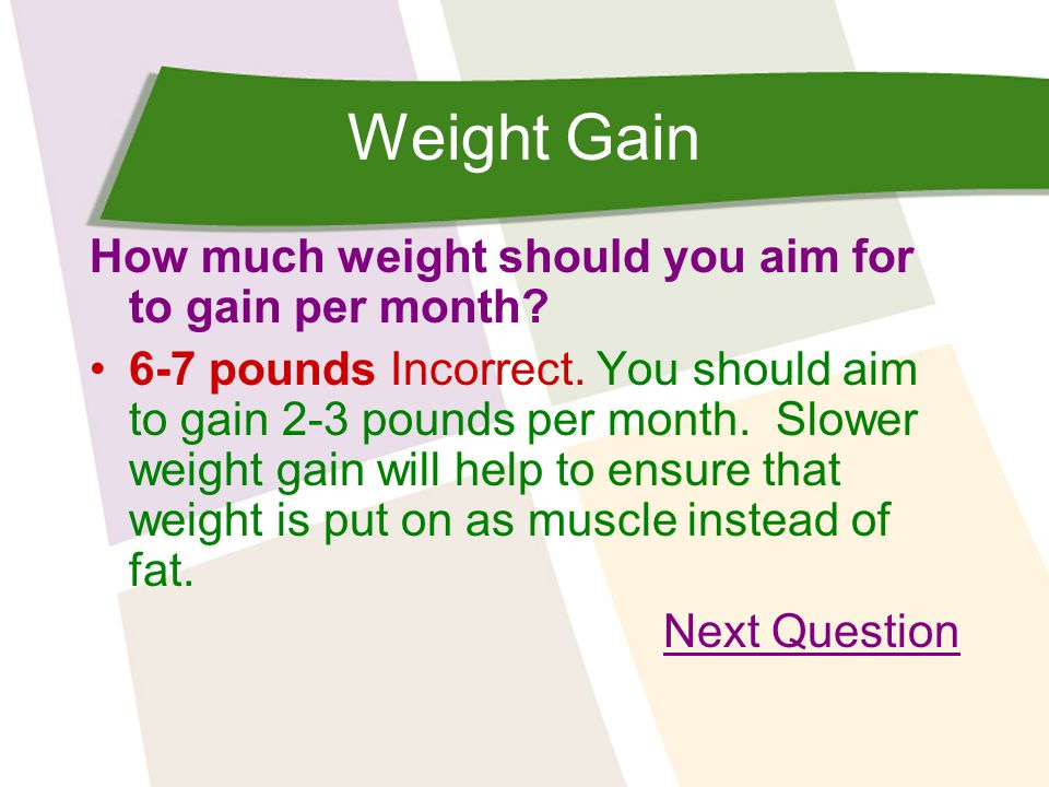 Weight Gain How much weight should you aim for to gain per month? 6-7 pounds Incorrect. You should aim to gain 2-3 pounds per month. Slower weight gai