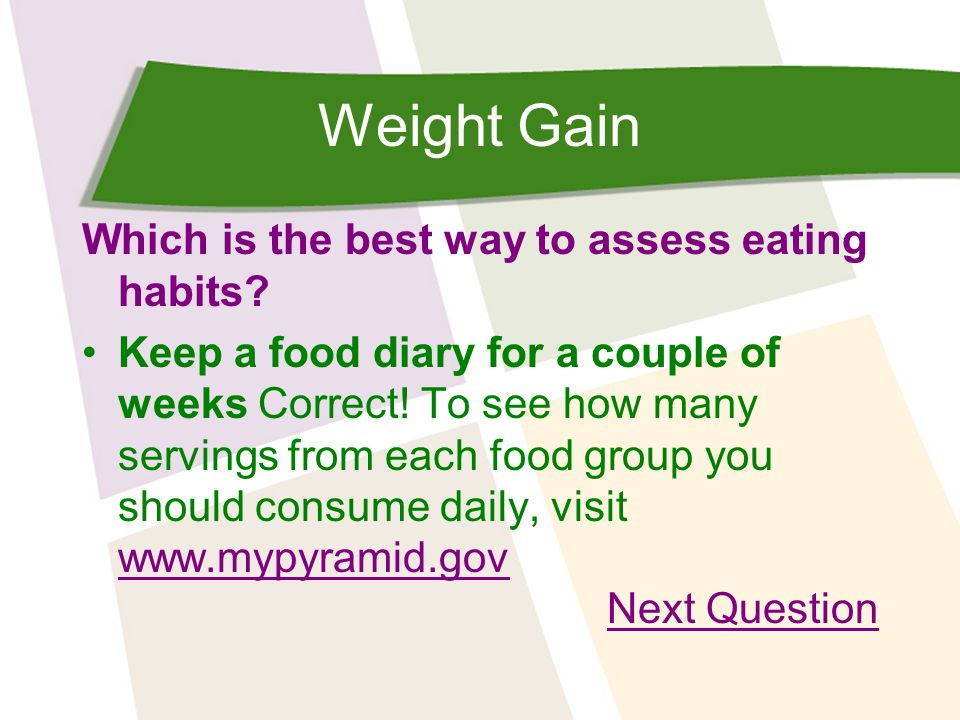 Weight Gain Which is the best way to assess eating habits? Keep a food diary for a couple of weeks Correct! To see how many servings from each food gr