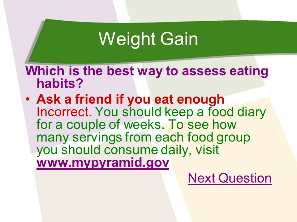 Weight Gain Which is the best way to assess eating habits? Ask a friend if you eat enough Incorrect. You should keep a food diary for a couple of week