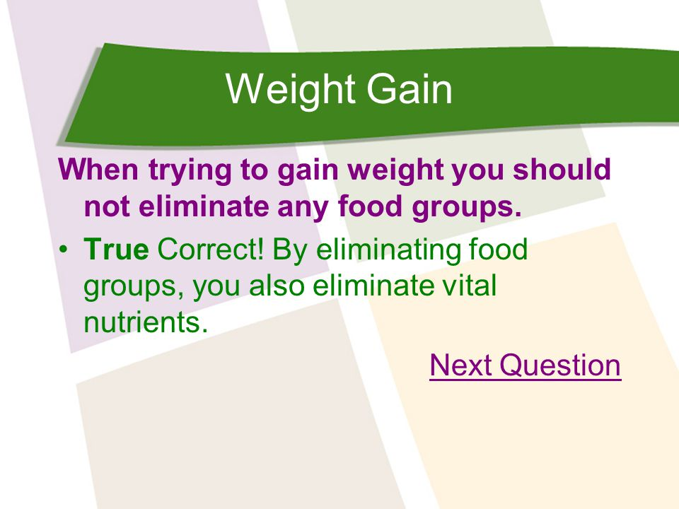 Weight Gain When trying to gain weight you should not eliminate any food groups. True Correct! By eliminating food groups, you also eliminate vital nu