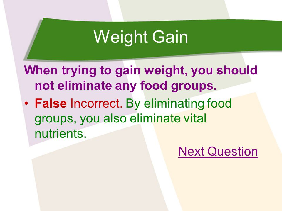Weight Gain When trying to gain weight, you should not eliminate any food groups. False Incorrect. By eliminating food groups, you also eliminate vita